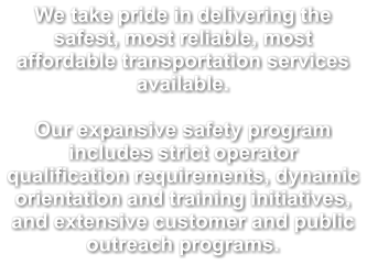 We take pride in delivering the safest, most reliable, most affordable transportation services available.  Our expansive safety program includes strict operator qualification requirements, dynamic orientation and training initiatives, and extensive customer and public outreach programs.