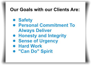 "Our Goals with our Clients Are:  •	Safety •	Personal Commitment To Always Deliver •	Honesty and Integrity •	Sense of Urgency •	Hard Work •	""Can Do"" Spirit"